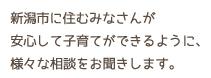 新潟市に住むみなさんが、安心して子育てができるように、様々な相談をお聞きします。